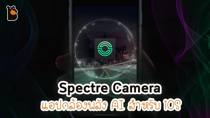 Spectre Camera แอปกล้องสุดเทพบน iOS ที่ใช้ AI ในการทำงานเปิดให้ดาวน์โหลดแล้ว