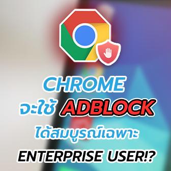 AdBlock จะใช้งานบน Chrome แบบสมบูรณ์ได้เฉพาะ Enterprise users เท่านั้น