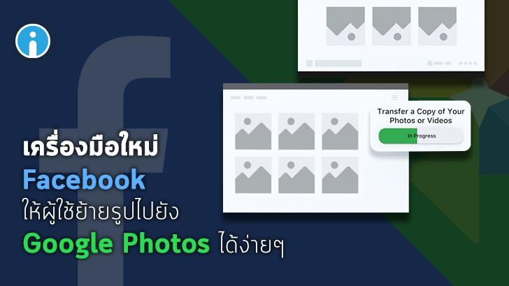 Facebook เปิดตัวเครื่องมือสำหรับให้ผู้ใช้ย้ายรูปไปเก็บไว้บน Google Photos ได้โดยตรง