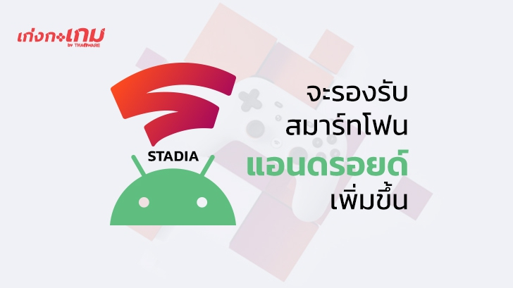 Stadia จะขยายการรองรับอุปกรณ์อื่นๆ ในระบบ Android เพิ่มขึ้นในสัปดาห์นี้