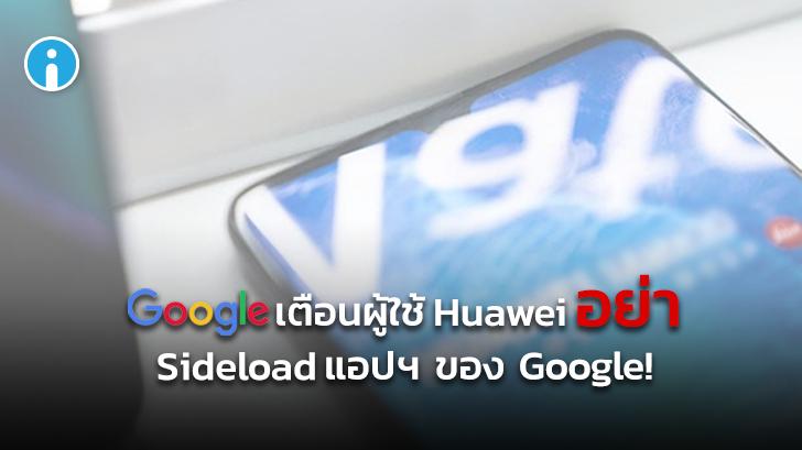 Google เตือนผู้ใช้ Huawei (รุ่นใหม่) การ Sideload แอปพลิเคชันของ Google มีความเสี่ยง!