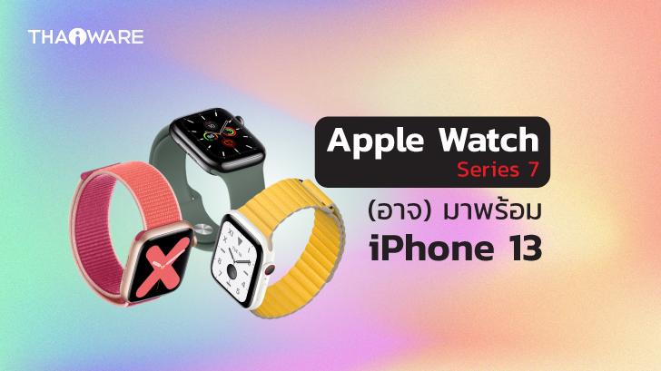 (ลือ) Apple Watch อาจเปิดตัวพร้อม iPhone 13 แต่อาจวางจำหน่ายล่าช้ากว่าปกติ