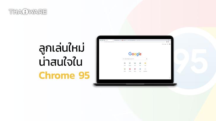 Chrome 95 พร้อมให้อัปเดตแล้ว เพิ่มลูกเล่นใหม่เพียบ